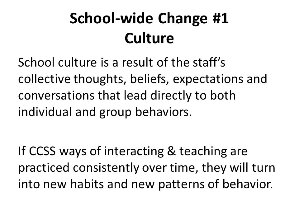 School-wide Change #1 Culture School culture is a result of the staff's collective thoughts, beliefs, expectations and conversations that lead directl