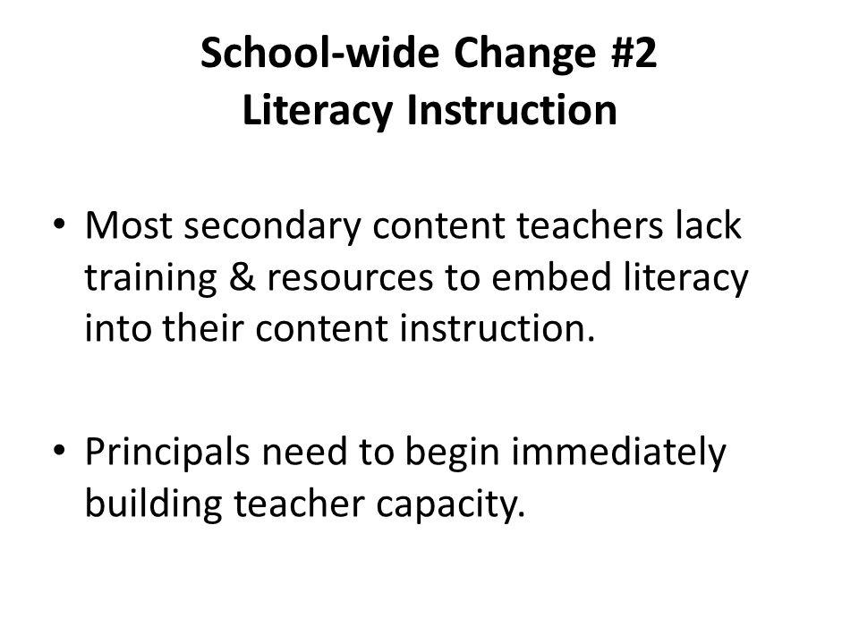 School-wide Change #2 Literacy Instruction Most secondary content teachers lack training & resources to embed literacy into their content instruction.