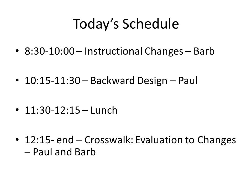 Today's Schedule 8:30-10:00 – Instructional Changes – Barb 10:15-11:30 – Backward Design – Paul 11:30-12:15 – Lunch 12:15- end – Crosswalk: Evaluation