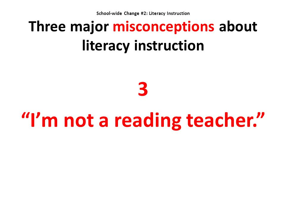"School-wide Change #2: Literacy Instruction Three major misconceptions about literacy instruction 3 ""I'm not a reading teacher."""