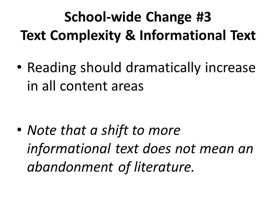 School-wide Change #3 Text Complexity & Informational Text Reading should dramatically increase in all content areas Note that a shift to more informa