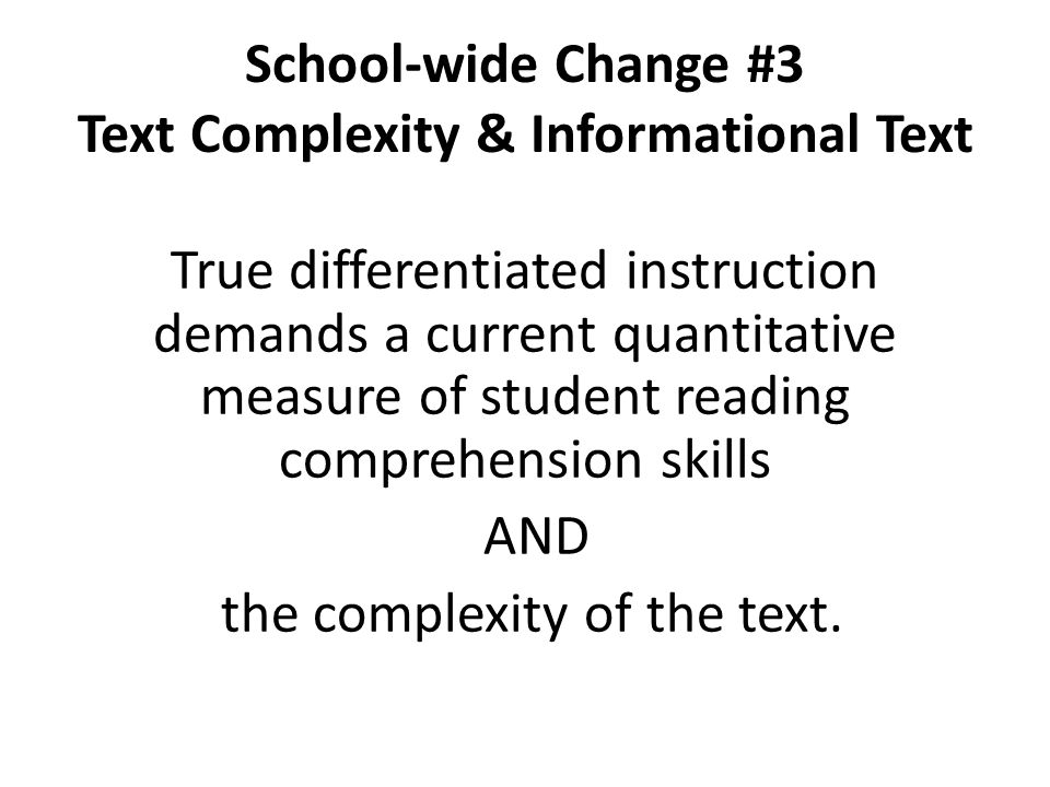 School-wide Change #3 Text Complexity & Informational Text True differentiated instruction demands a current quantitative measure of student reading c