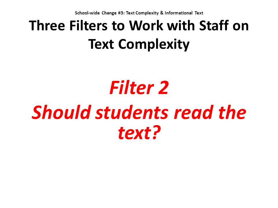 School-wide Change #3: Text Complexity & Informational Text Three Filters to Work with Staff on Text Complexity Filter 2 Should students read the text