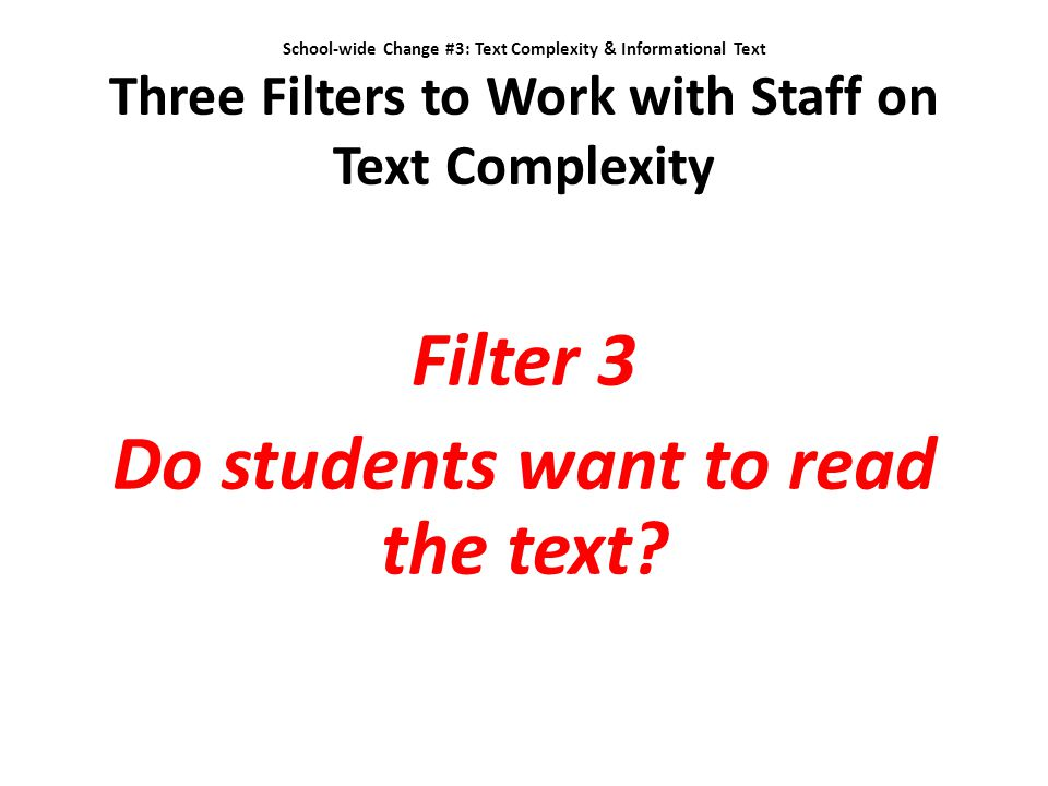 School-wide Change #3: Text Complexity & Informational Text Three Filters to Work with Staff on Text Complexity Filter 3 Do students want to read the
