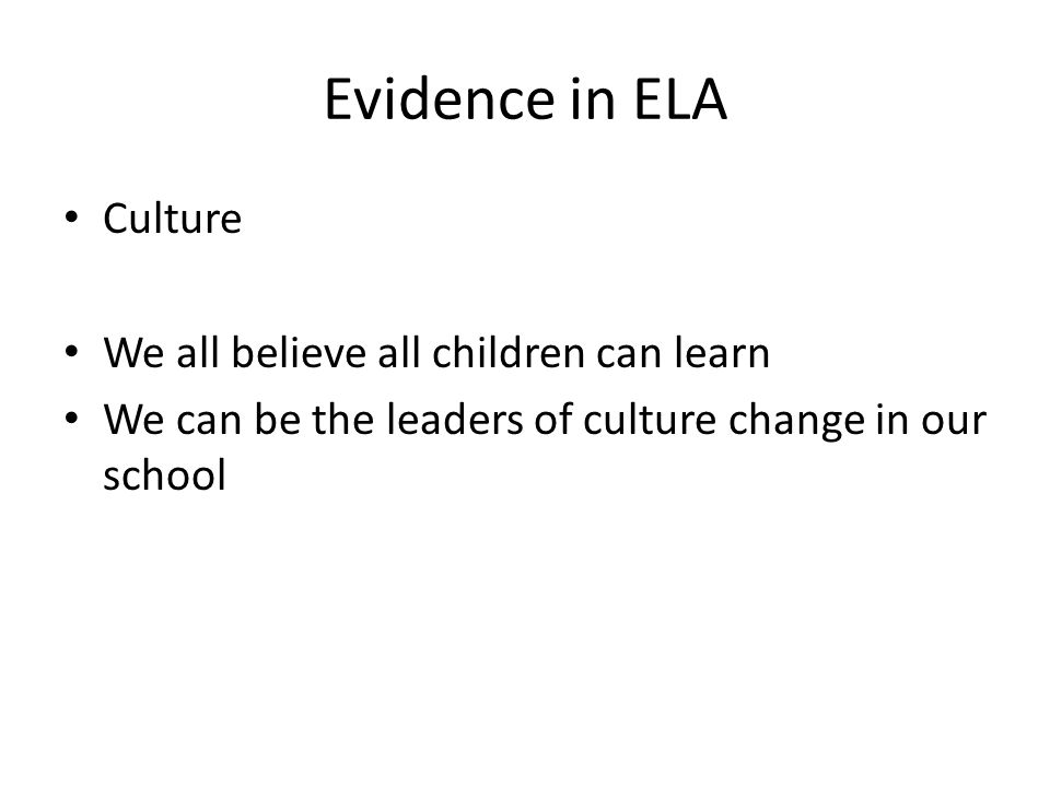 Evidence in ELA Culture We all believe all children can learn We can be the leaders of culture change in our school