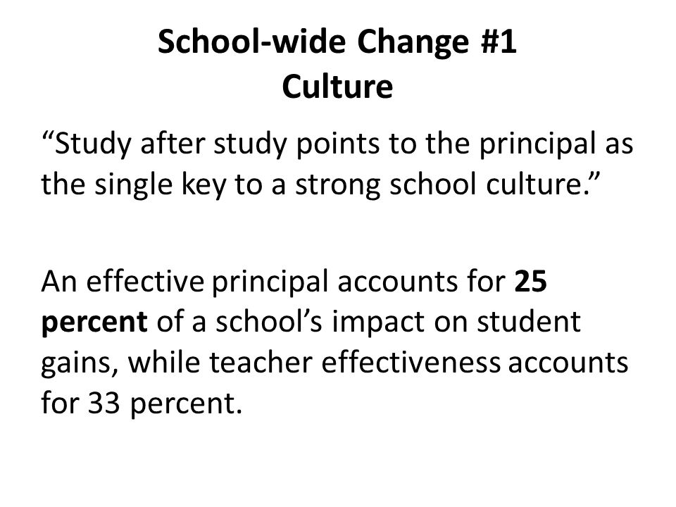 """School-wide Change #1 Culture """"Study after study points to the principal as the single key to a strong school culture."""" An effective principal account"""