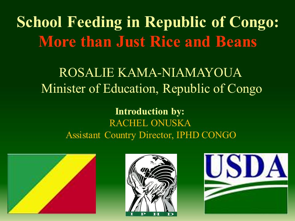 School Feeding in Republic of Congo: More than Just Rice and Beans ROSALIE KAMA-NIAMAYOUA Minister of Education, Republic of Congo Introduction by: RACHEL ONUSKA Assistant Country Director, IPHD CONGO