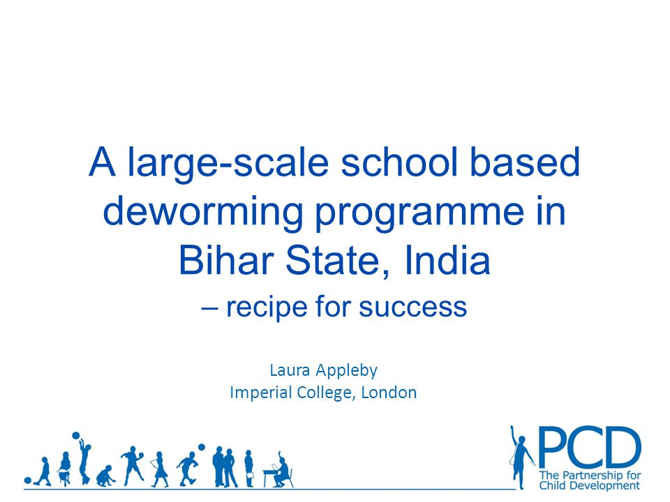 A large-scale school based deworming programme in Bihar State, India – recipe for success Laura Appleby Imperial College, London