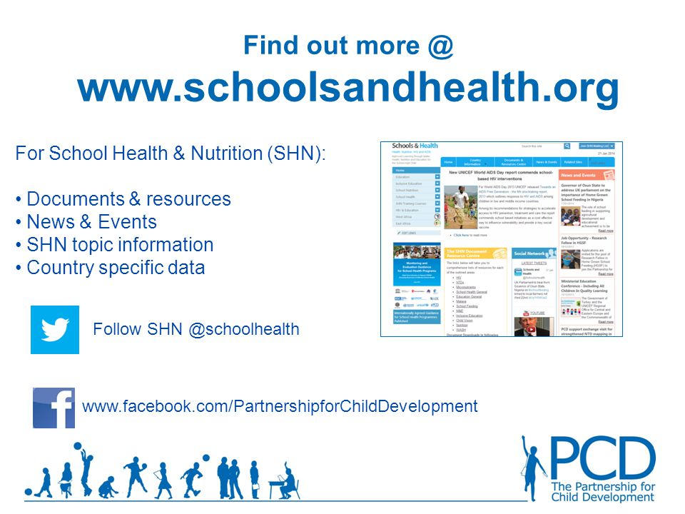 Find out more @ www.child-development.org For our latest Research Case studies Toolkitsand views www.facebook.com/PartnershipforChildDevelopment @ schoolhealth Find out more @ www.schoolsandhealth.org Follow SHN @schoolhealth For School Health & Nutrition (SHN): Documents & resources News & Events SHN topic information Country specific data