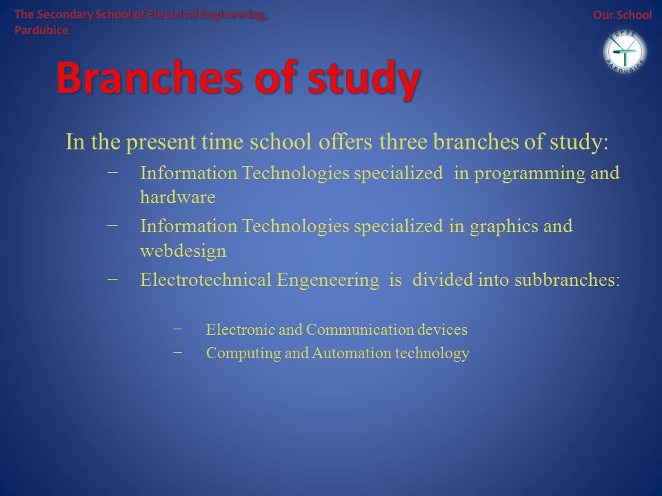 In the present time school offers three branches of study: −Information Technologies specialized in programming and hardware −Information Technologies specialized in graphics and webdesign −Electrotechnical Engeneering is divided into subbranches: −Electronic and Communication devices −Computing and Automation technology
