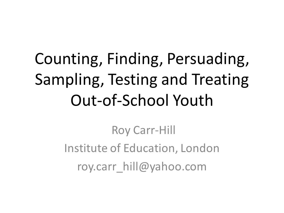 Counting, Finding, Persuading, Sampling, Testing and Treating Out-of-School Youth Roy Carr-Hill Institute of Education, London roy.carr_hill@yahoo.com