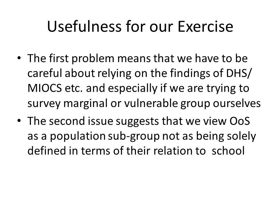 Usefulness for our Exercise The first problem means that we have to be careful about relying on the findings of DHS/ MIOCS etc. and especially if we a