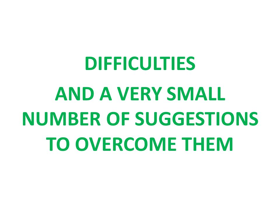 DIFFICULTIES AND A VERY SMALL NUMBER OF SUGGESTIONS TO OVERCOME THEM