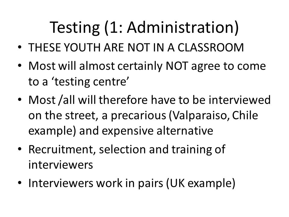 Testing (1: Administration) THESE YOUTH ARE NOT IN A CLASSROOM Most will almost certainly NOT agree to come to a 'testing centre' Most /all will there