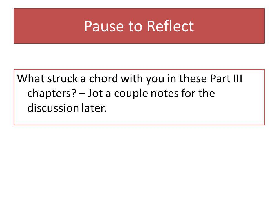 Pause to Reflect What struck a chord with you in these Part III chapters.