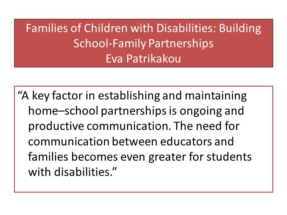 Families of Children with Disabilities: Building School-Family Partnerships Eva Patrikakou A key factor in establishing and maintaining home–school partnerships is ongoing and productive communication.