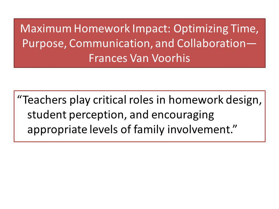 Maximum Homework Impact: Optimizing Time, Purpose, Communication, and Collaboration— Frances Van Voorhis Teachers play critical roles in homework design, student perception, and encouraging appropriate levels of family involvement.