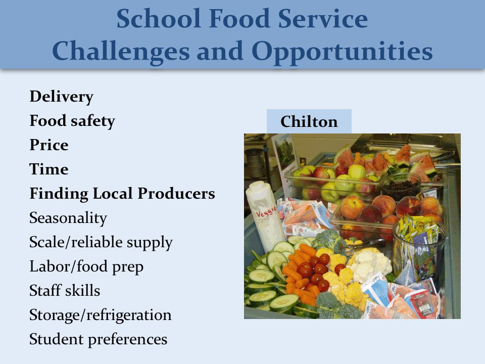 Delivery Food safety Price Time Finding Local Producers Seasonality Scale/reliable supply Labor/food prep Staff skills Storage/refrigeration Student preferences Chilton School Food Service Challenges and Opportunities