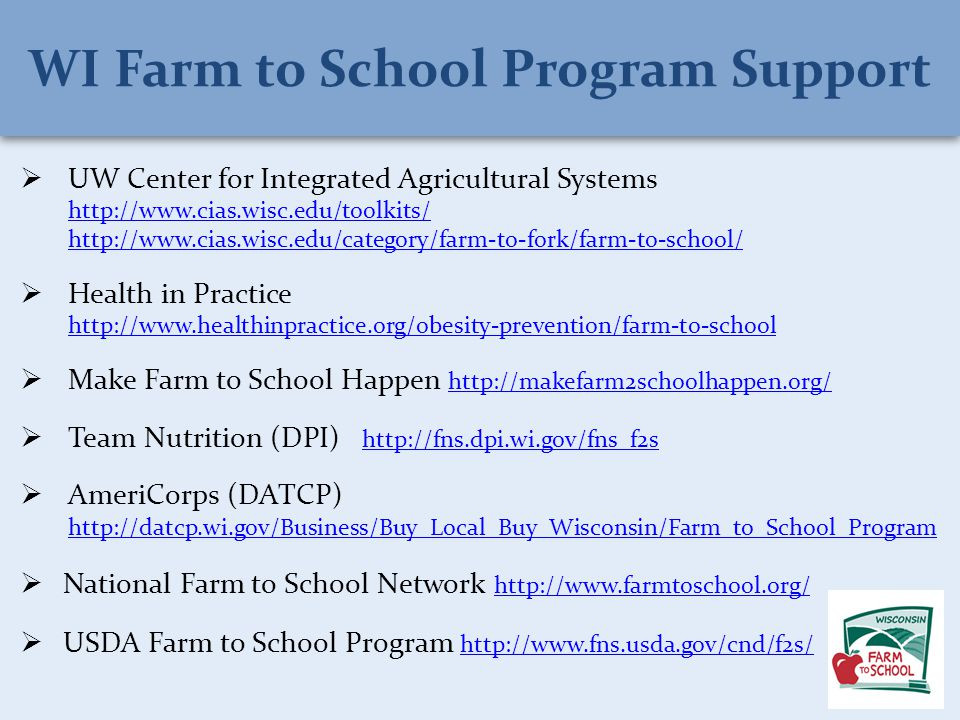  UW Center for Integrated Agricultural Systems http://www.cias.wisc.edu/toolkits/ http://www.cias.wisc.edu/category/farm-to-fork/farm-to-school/ http://www.cias.wisc.edu/toolkits/ http://www.cias.wisc.edu/category/farm-to-fork/farm-to-school/  Health in Practice http://www.healthinpractice.org/obesity-prevention/farm-to-school http://www.healthinpractice.org/obesity-prevention/farm-to-school  Make Farm to School Happen http://makefarm2schoolhappen.org/ http://makefarm2schoolhappen.org/  Team Nutrition (DPI) http://fns.dpi.wi.gov/fns_f2s http://fns.dpi.wi.gov/fns_f2s  AmeriCorps (DATCP) http://datcp.wi.gov/Business/Buy_Local_Buy_Wisconsin/Farm_to_School_Program http://datcp.wi.gov/Business/Buy_Local_Buy_Wisconsin/Farm_to_School_Program  National Farm to School Network http://www.farmtoschool.org/ http://www.farmtoschool.org/  USDA Farm to School Program http://www.fns.usda.gov/cnd/f2s/ http://www.fns.usda.gov/cnd/f2s/ WI Farm to School Program Support