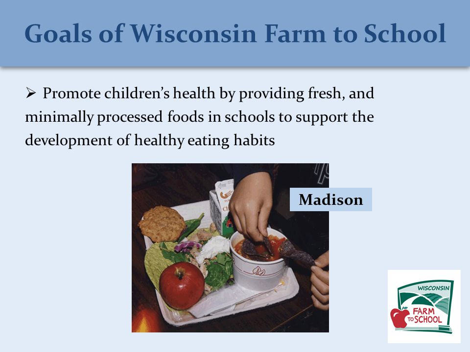  Promote children's health by providing fresh, and minimally processed foods in schools to support the development of healthy eating habits Madison Goals of Wisconsin Farm to School