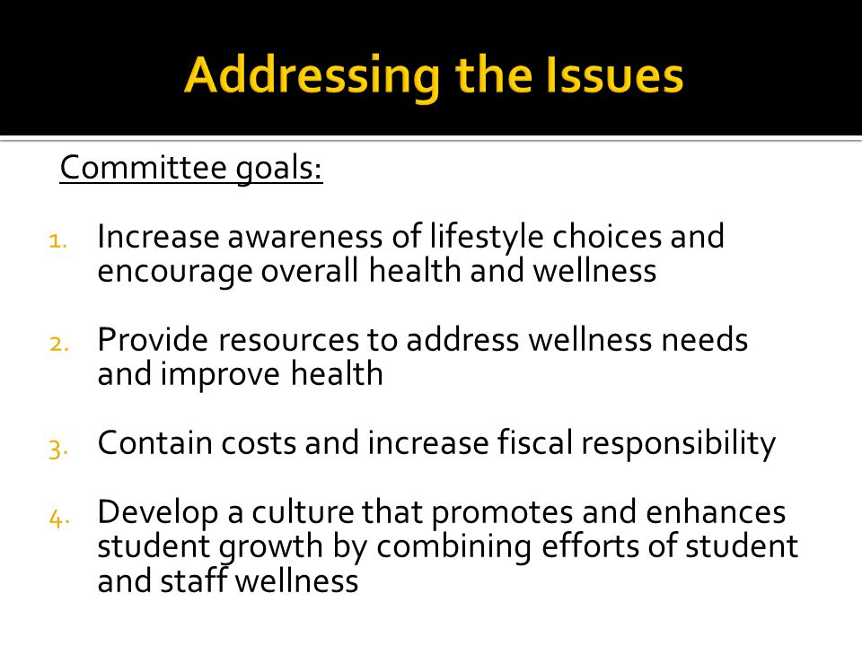 Committee goals: 1. Increase awareness of lifestyle choices and encourage overall health and wellness 2. Provide resources to address wellness needs a