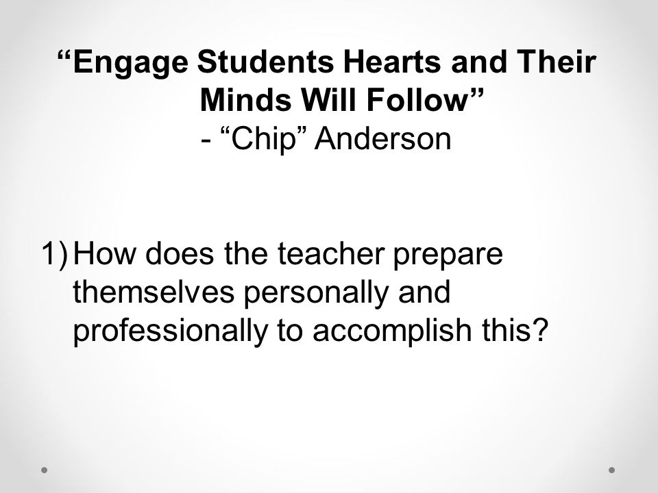 """""""Engage Students Hearts and Their Minds Will Follow"""" - """"Chip"""" Anderson 1)How does the teacher prepare themselves personally and professionally to acco"""