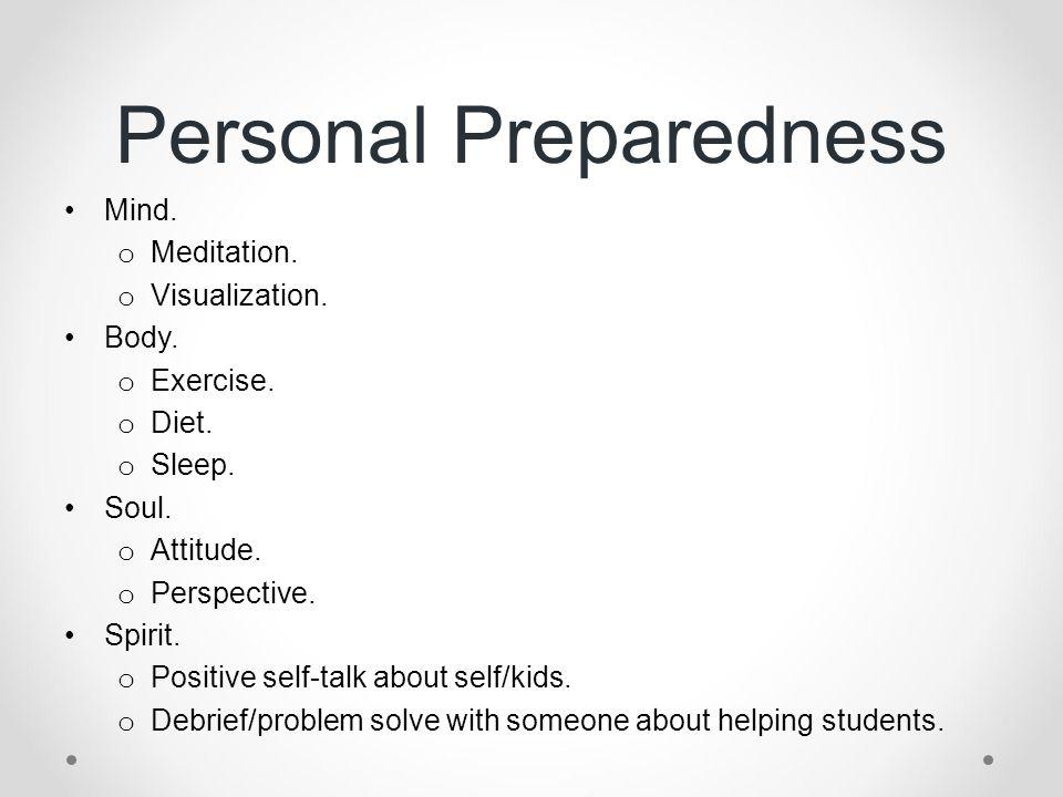 Personal Preparedness Mind. o Meditation. o Visualization. Body. o Exercise. o Diet. o Sleep. Soul. o Attitude. o Perspective. Spirit. o Positive self