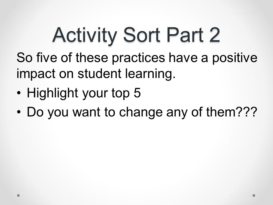Activity Sort Part 2 So five of these practices have a positive impact on student learning. Highlight your top 5 Do you want to change any of them???