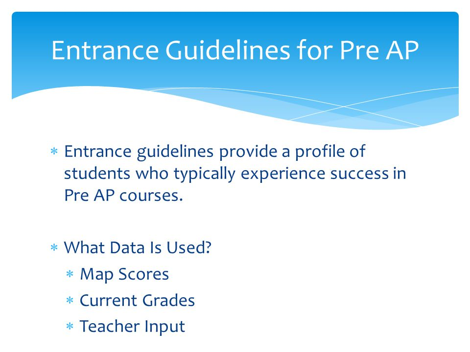  Entrance guidelines provide a profile of students who typically experience success in Pre AP courses.  What Data Is Used?  Map Scores  Current Gr