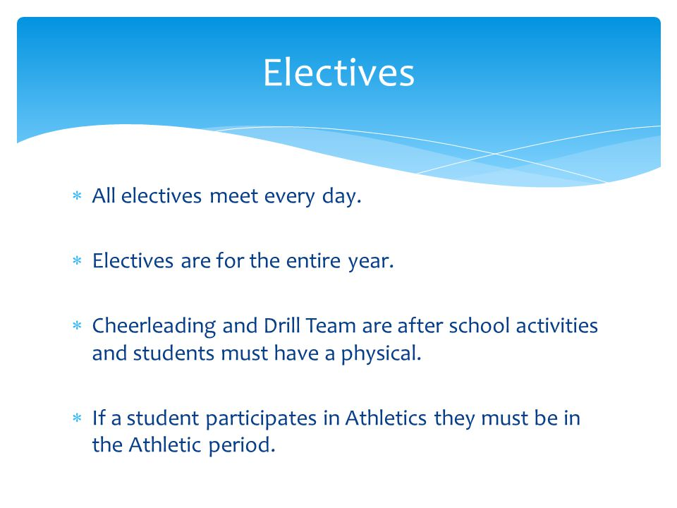  All electives meet every day.  Electives are for the entire year.  Cheerleading and Drill Team are after school activities and students must have