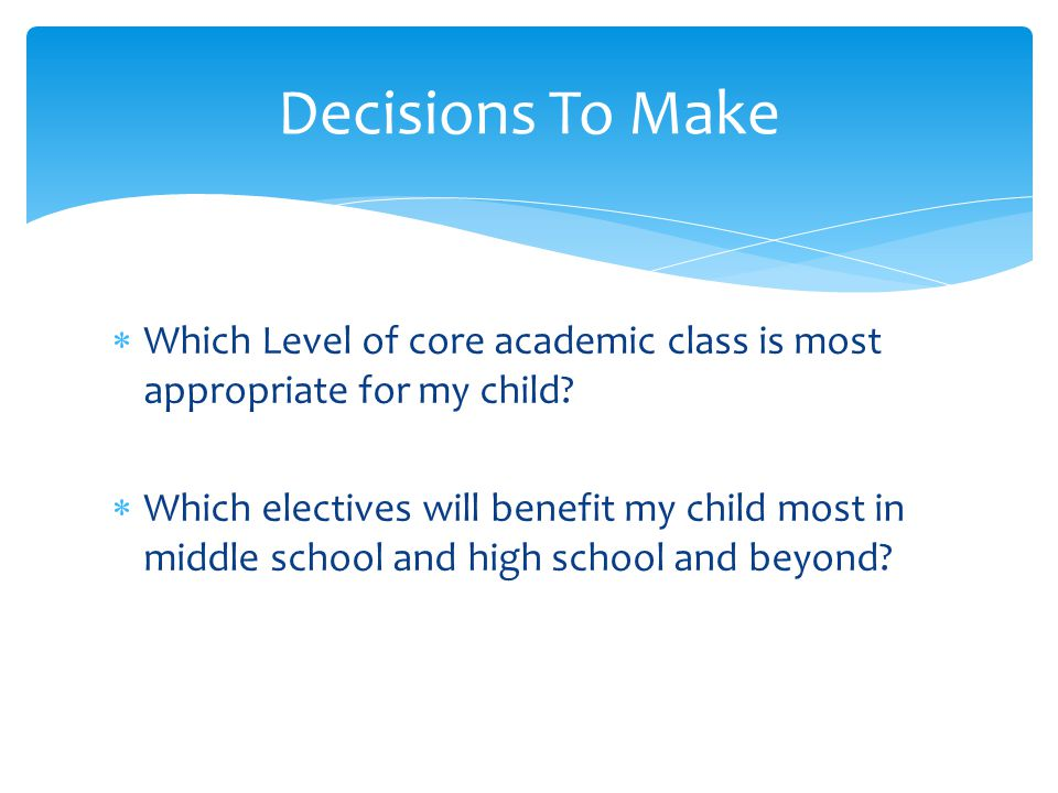  Which Level of core academic class is most appropriate for my child?  Which electives will benefit my child most in middle school and high school a