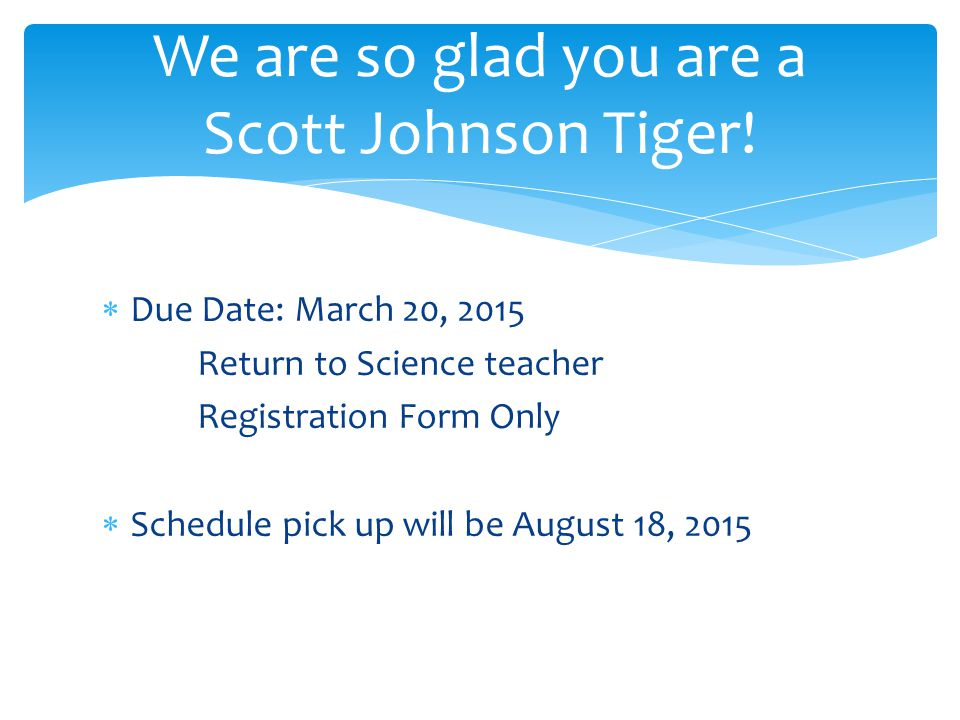  Due Date: March 20, 2015 Return to Science teacher Registration Form Only  Schedule pick up will be August 18, 2015 We are so glad you are a Scott
