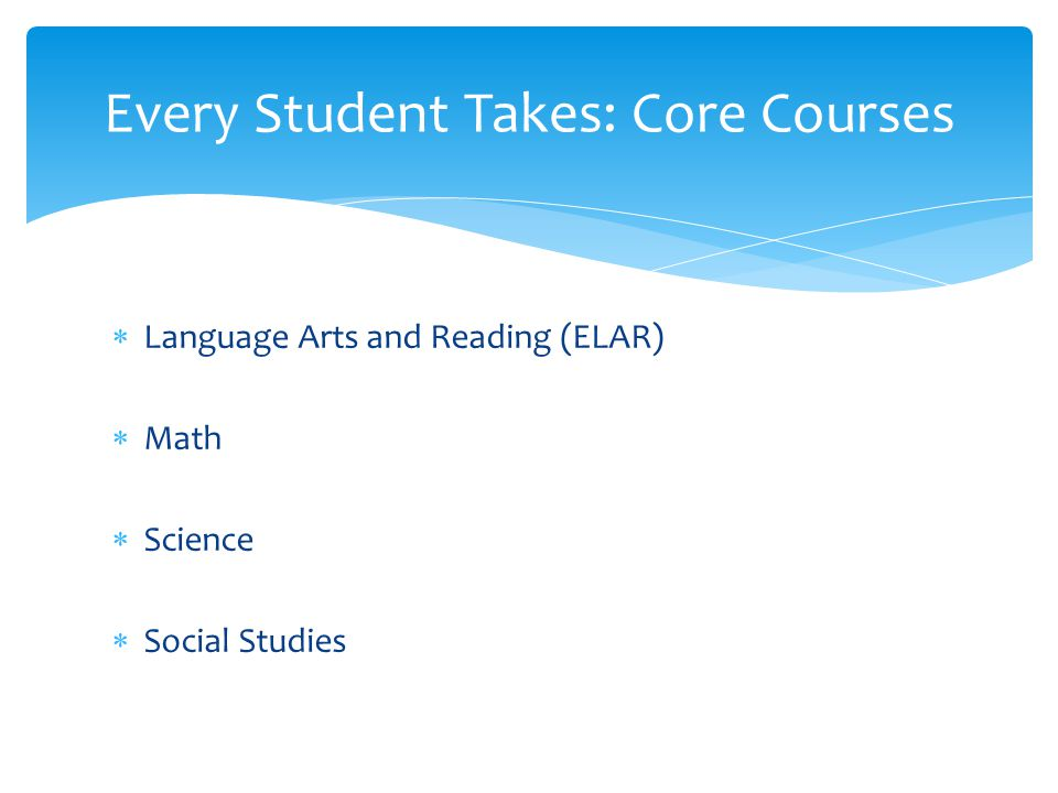  Language Arts and Reading (ELAR)  Math  Science  Social Studies Every Student Takes: Core Courses
