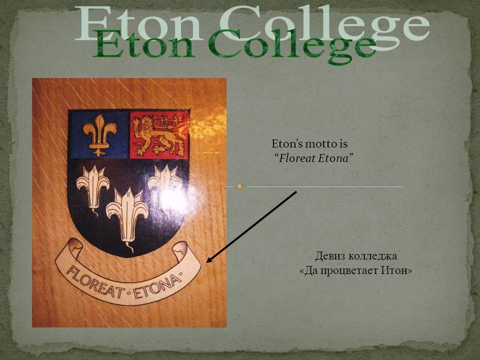 Eton's motto is Floreat Etona Девиз колледжа « Да процветает Итон »