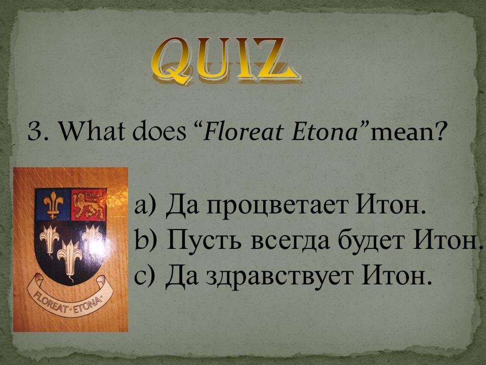 3. What does Floreat Etona mean . a) Да процветает Итон.