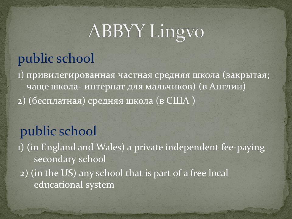 public school 1) привилегированная частная средняя школа (закрытая; чаще школа- интернат для мальчиков) (в Англии) 2) (бесплатная) средняя школа (в СШ