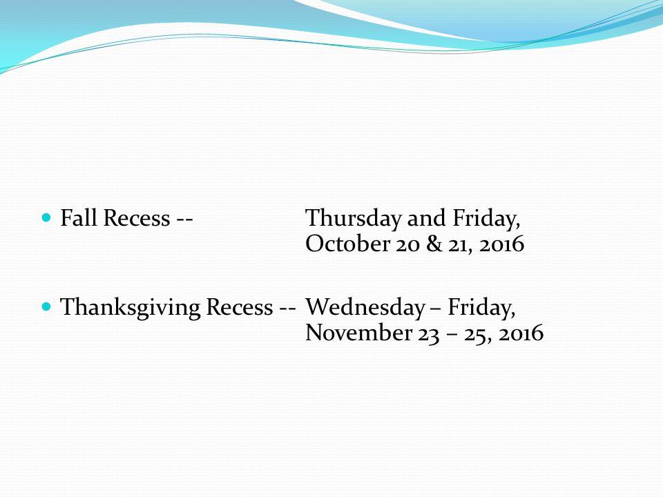 Fall Recess --Thursday and Friday, October 20 & 21, 2016 Thanksgiving Recess --Wednesday – Friday, November 23 – 25, 2016