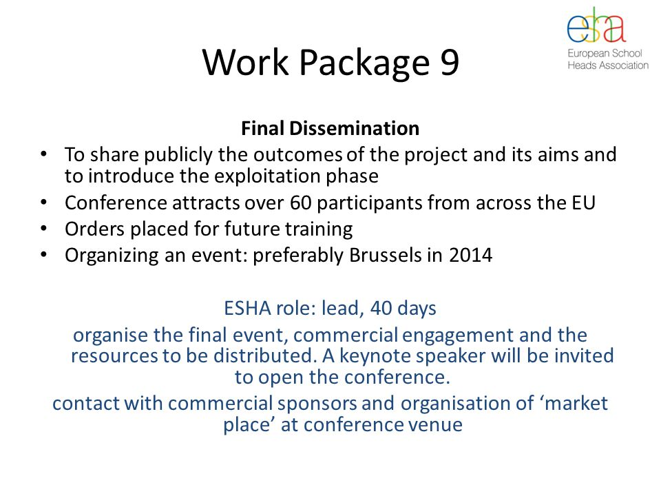 Work Package 9 Final Dissemination To share publicly the outcomes of the project and its aims and to introduce the exploitation phase Conference attracts over 60 participants from across the EU Orders placed for future training Organizing an event: preferably Brussels in 2014 ESHA role: lead, 40 days organise the final event, commercial engagement and the resources to be distributed.