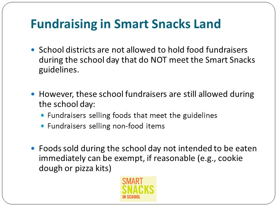 Fundraising in Smart Snacks Land School districts are not allowed to hold food fundraisers during the school day that do NOT meet the Smart Snacks guidelines.
