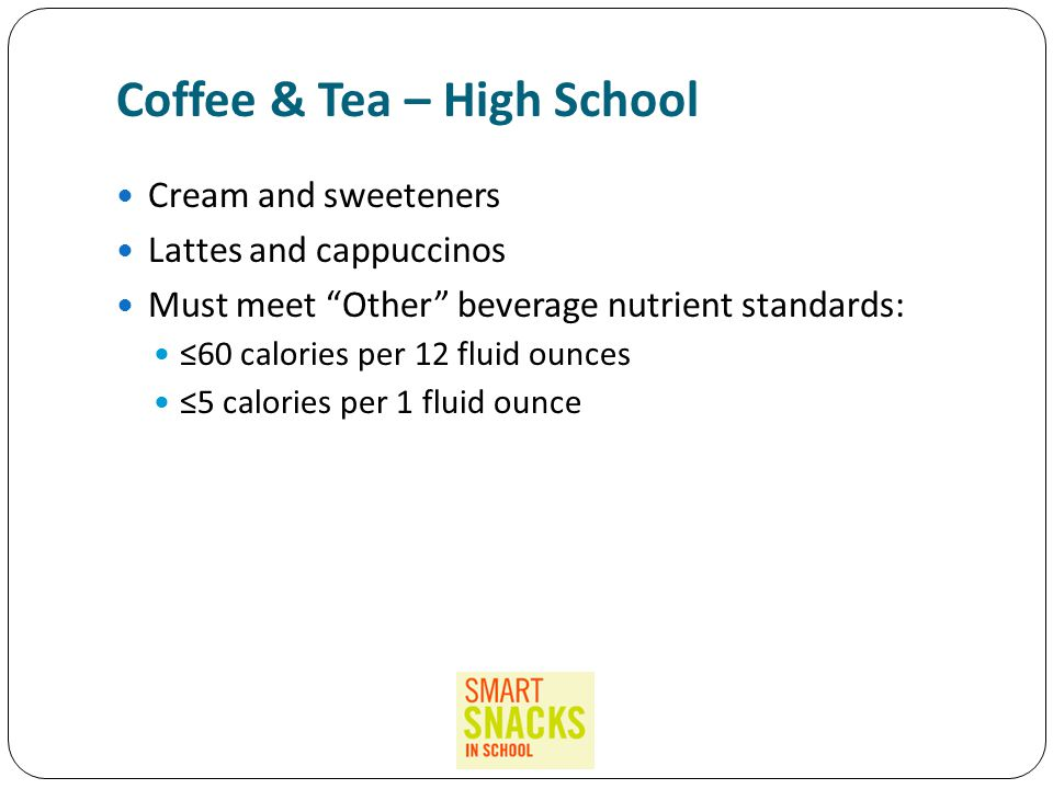 Coffee & Tea – High School Cream and sweeteners Lattes and cappuccinos Must meet Other beverage nutrient standards: ≤60 calories per 12 fluid ounces ≤5 calories per 1 fluid ounce