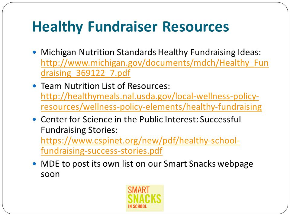 Healthy Fundraiser Resources Michigan Nutrition Standards Healthy Fundraising Ideas: http://www.michigan.gov/documents/mdch/Healthy_Fun draising_369122_7.pdf http://www.michigan.gov/documents/mdch/Healthy_Fun draising_369122_7.pdf Team Nutrition List of Resources: http://healthymeals.nal.usda.gov/local-wellness-policy- resources/wellness-policy-elements/healthy-fundraising http://healthymeals.nal.usda.gov/local-wellness-policy- resources/wellness-policy-elements/healthy-fundraising Center for Science in the Public Interest: Successful Fundraising Stories: https://www.cspinet.org/new/pdf/healthy-school- fundraising-success-stories.pdf https://www.cspinet.org/new/pdf/healthy-school- fundraising-success-stories.pdf MDE to post its own list on our Smart Snacks webpage soon