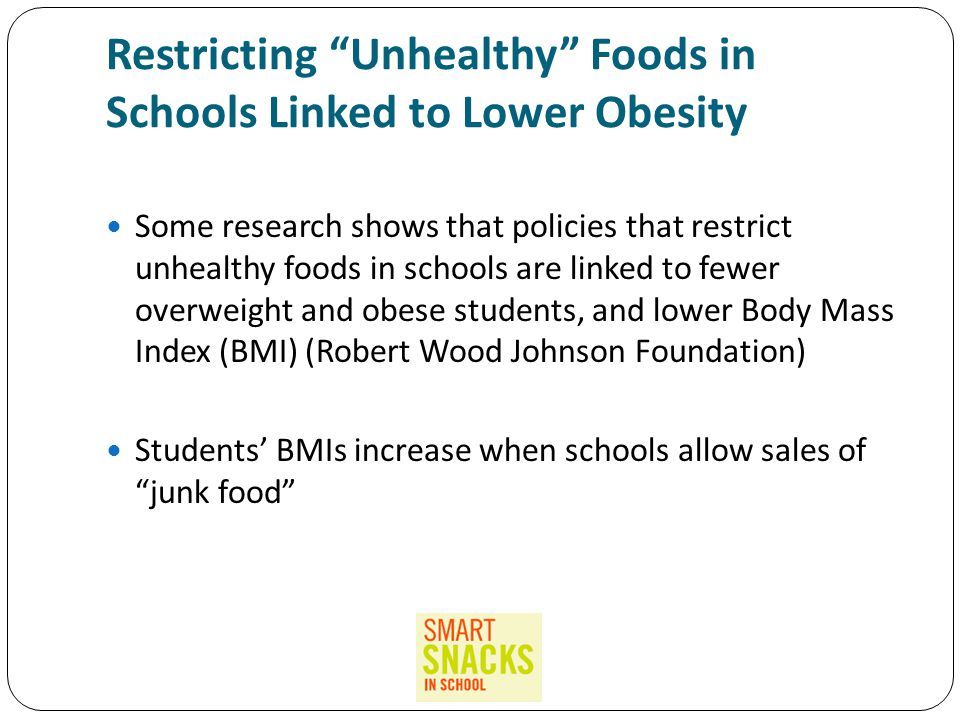 Restricting Unhealthy Foods in Schools Linked to Lower Obesity Some research shows that policies that restrict unhealthy foods in schools are linked to fewer overweight and obese students, and lower Body Mass Index (BMI) (Robert Wood Johnson Foundation) Students' BMIs increase when schools allow sales of junk food