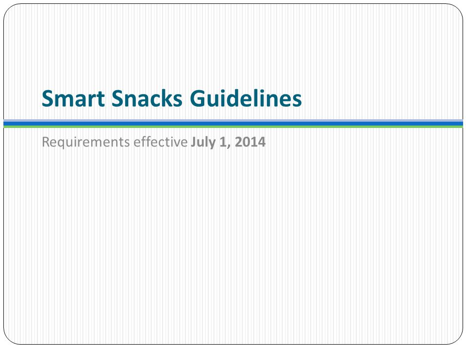 Smart Snacks Guidelines Requirements effective July 1, 2014