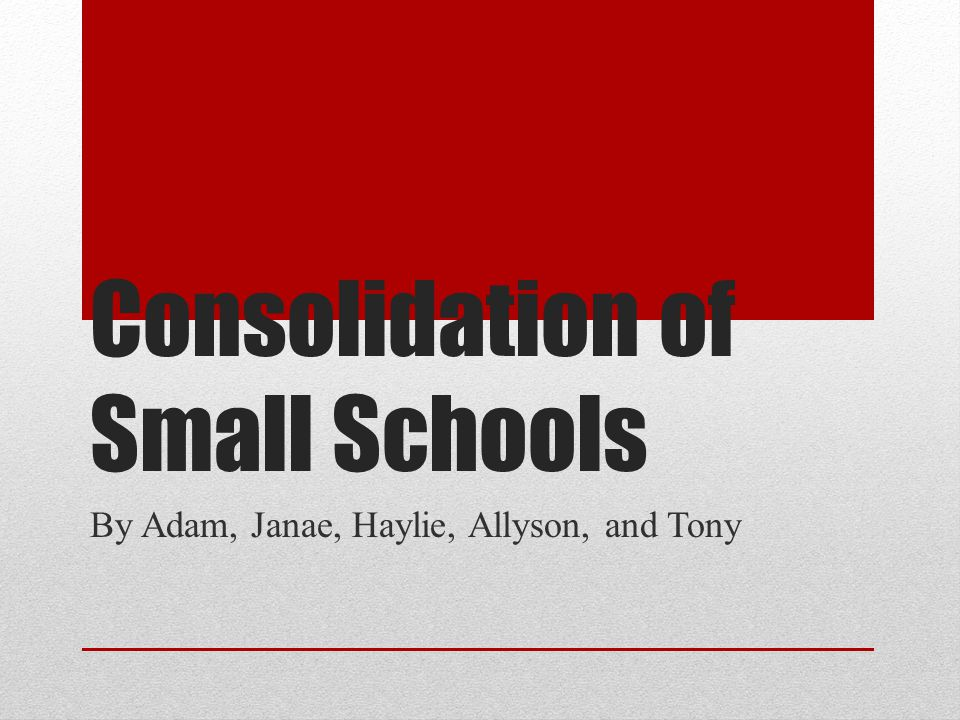 Consolidation of Small Schools By Adam, Janae, Haylie, Allyson, and Tony