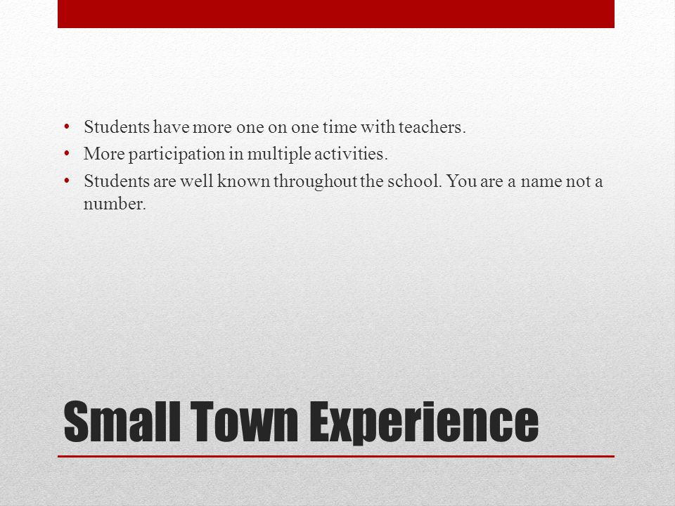 Small Town Experience Students have more one on one time with teachers.