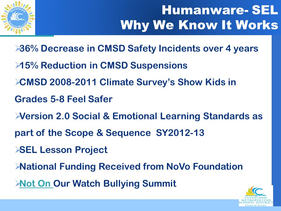 Company LOGO Humanware- SEL Why We Know It Works  36% Decrease in CMSD Safety Incidents over 4 years  15% Reduction in CMSD Suspensions  CMSD 2008-