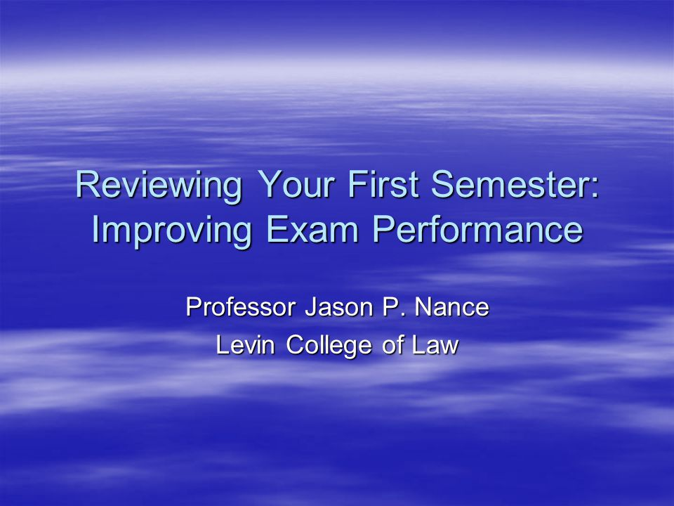 Reviewing Your First Semester: Improving Exam Performance Professor Jason P.