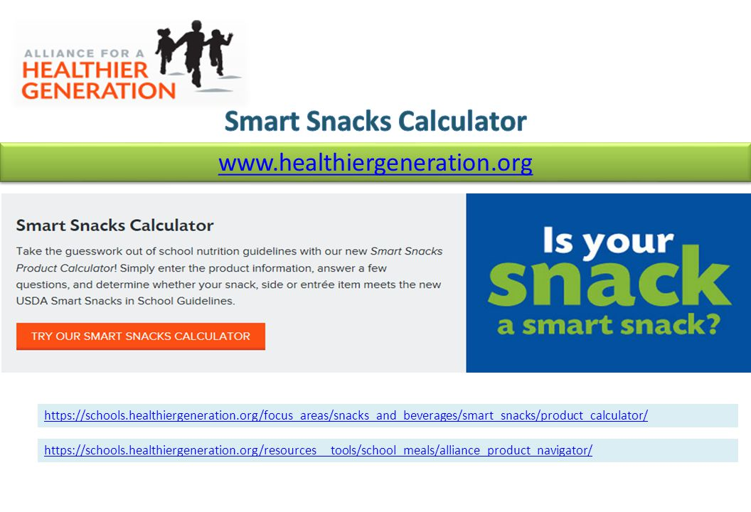 www.healthiergeneration.org https://schools.healthiergeneration.org/focus_areas/snacks_and_beverages/smart_snacks/product_calculator/ https://schools.