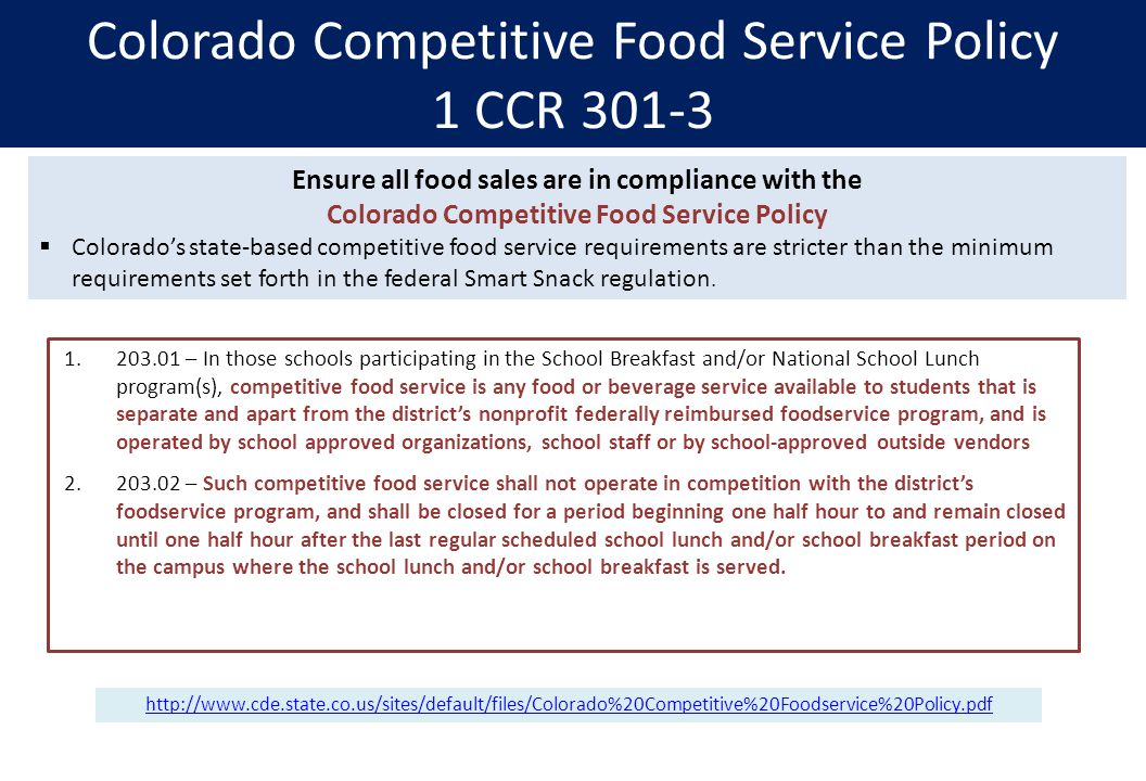 Colorado Competitive Food Service Policy 1 CCR – In those schools participating in the School Breakfast and/or National School Lunch program(s), competitive food service is any food or beverage service available to students that is separate and apart from the district's nonprofit federally reimbursed foodservice program, and is operated by school approved organizations, school staff or by school-approved outside vendors – Such competitive food service shall not operate in competition with the district's foodservice program, and shall be closed for a period beginning one half hour to and remain closed until one half hour after the last regular scheduled school lunch and/or school breakfast period on the campus where the school lunch and/or school breakfast is served.