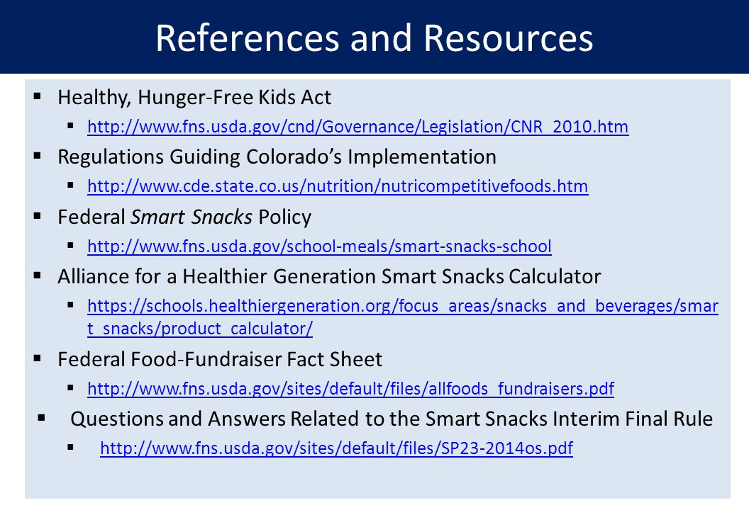  Healthy, Hunger-Free Kids Act  http://www.fns.usda.gov/cnd/Governance/Legislation/CNR_2010.htm http://www.fns.usda.gov/cnd/Governance/Legislation/CNR_2010.htm  Regulations Guiding Colorado's Implementation  http://www.cde.state.co.us/nutrition/nutricompetitivefoods.htm http://www.cde.state.co.us/nutrition/nutricompetitivefoods.htm  Federal Smart Snacks Policy  http://www.fns.usda.gov/school-meals/smart-snacks-school http://www.fns.usda.gov/school-meals/smart-snacks-school  Alliance for a Healthier Generation Smart Snacks Calculator  https://schools.healthiergeneration.org/focus_areas/snacks_and_beverages/smar t_snacks/product_calculator/ https://schools.healthiergeneration.org/focus_areas/snacks_and_beverages/smar t_snacks/product_calculator/  Federal Food-Fundraiser Fact Sheet  http://www.fns.usda.gov/sites/default/files/allfoods_fundraisers.pdf http://www.fns.usda.gov/sites/default/files/allfoods_fundraisers.pdf  Questions and Answers Related to the Smart Snacks Interim Final Rule  http://www.fns.usda.gov/sites/default/files/SP23-2014os.pdf http://www.fns.usda.gov/sites/default/files/SP23-2014os.pdf References and Resources